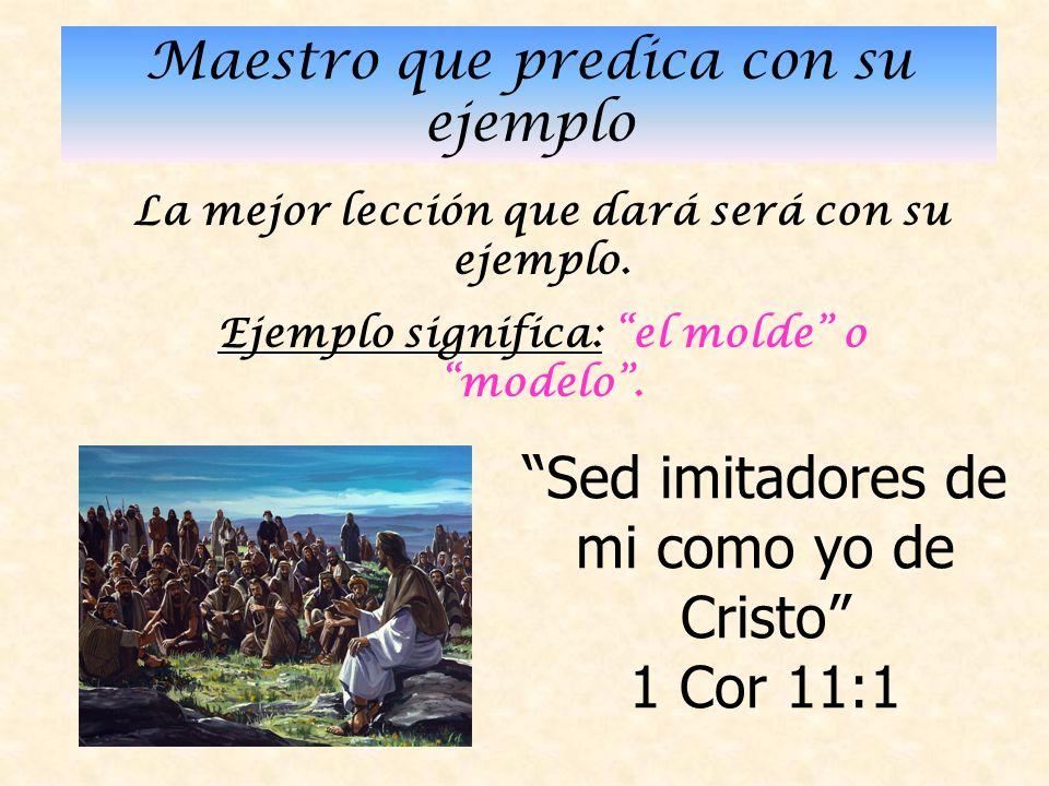 Maestro que predica con su ejemplo La mejor lección que dará será con su ejemplo.