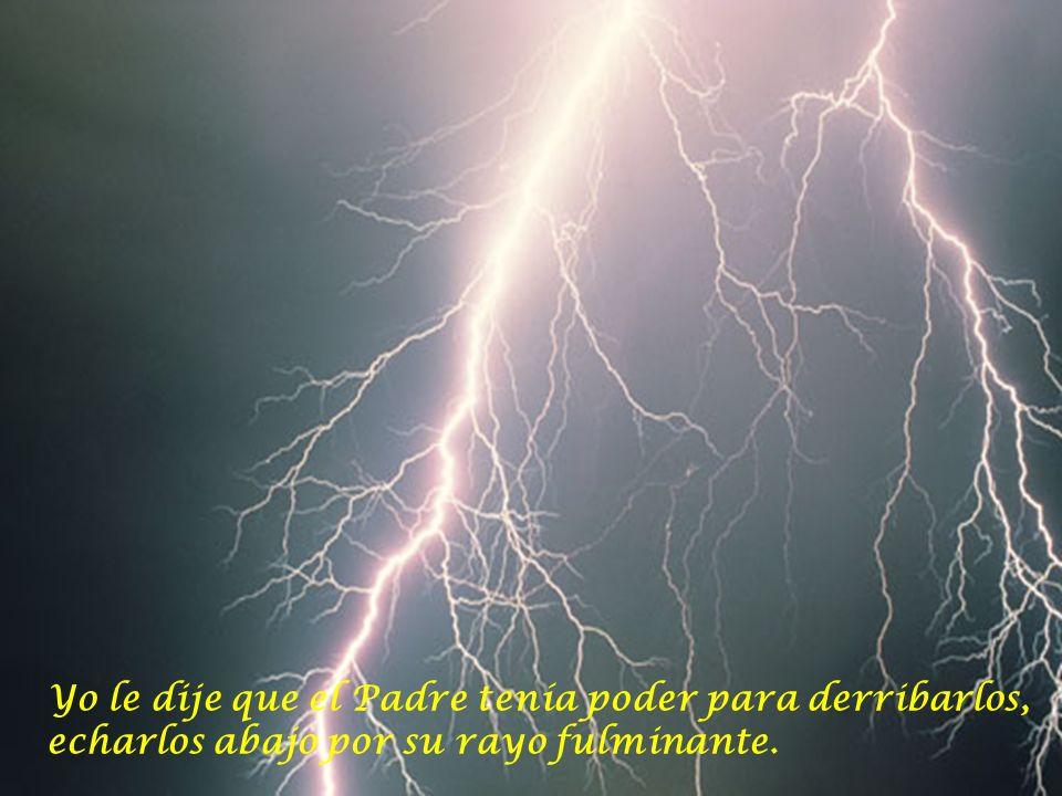 Yo le dije que el Padre tenía poder para derribarlos, echarlos abajo por su rayo fulminante.