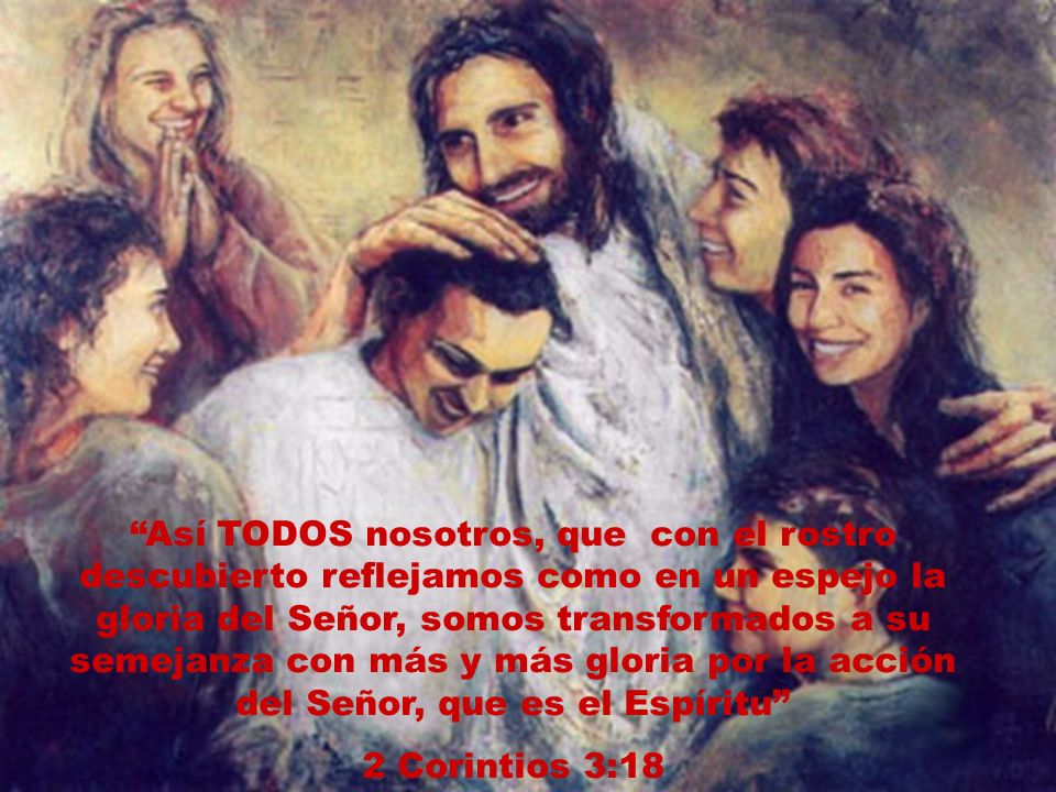 Así TODOS nosotros, que con el rostro descubierto reflejamos como en un espejo la gloria del Señor, somos transformados a su semejanza con más y más gloria por la acción del Señor, que es el Espíritu 2 Corintios 3:18