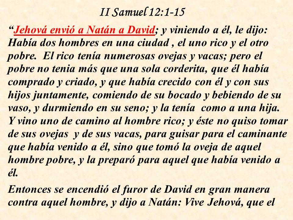 II Samuel 12:1-15 Jehová envió a Natán a David; y viniendo a él, le dijo: Había dos hombres en una ciudad, el uno rico y el otro pobre.