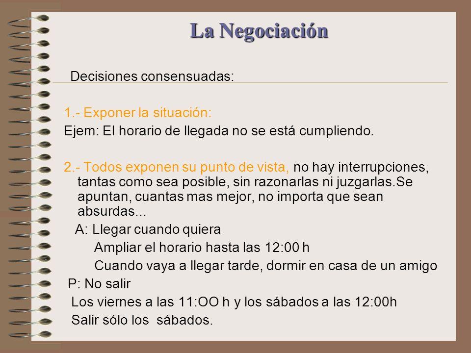 La Negociación La Negociación Decisiones consensuadas: 1.- Exponer la situación: Ejem: El horario de llegada no se está cumpliendo. 2.- Todos exponen
