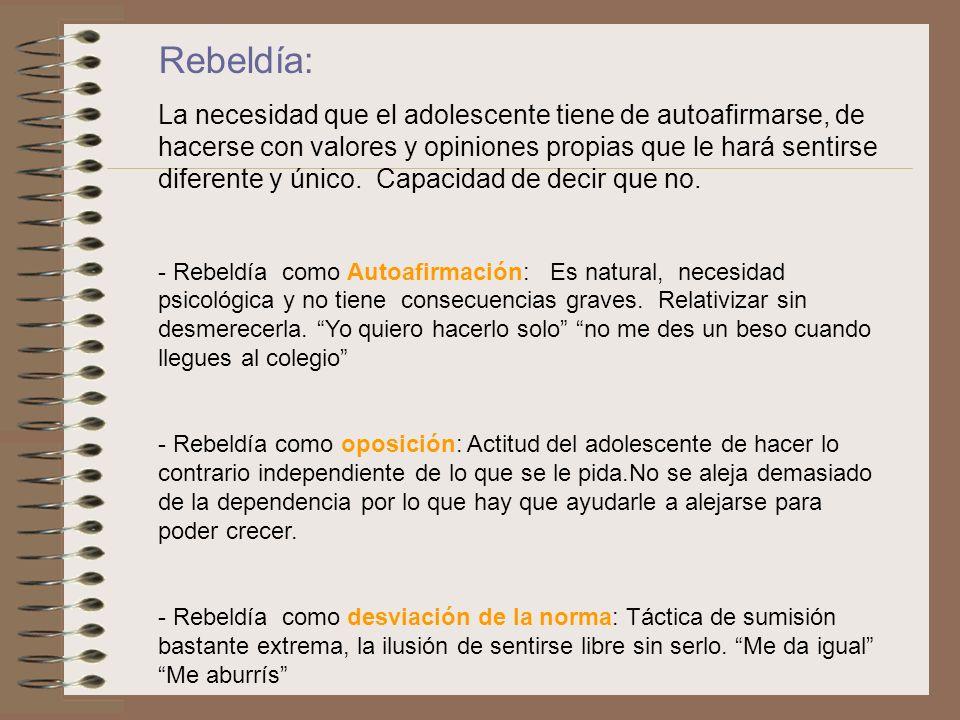 Rebeldía: La necesidad que el adolescente tiene de autoafirmarse, de hacerse con valores y opiniones propias que le hará sentirse diferente y único. C