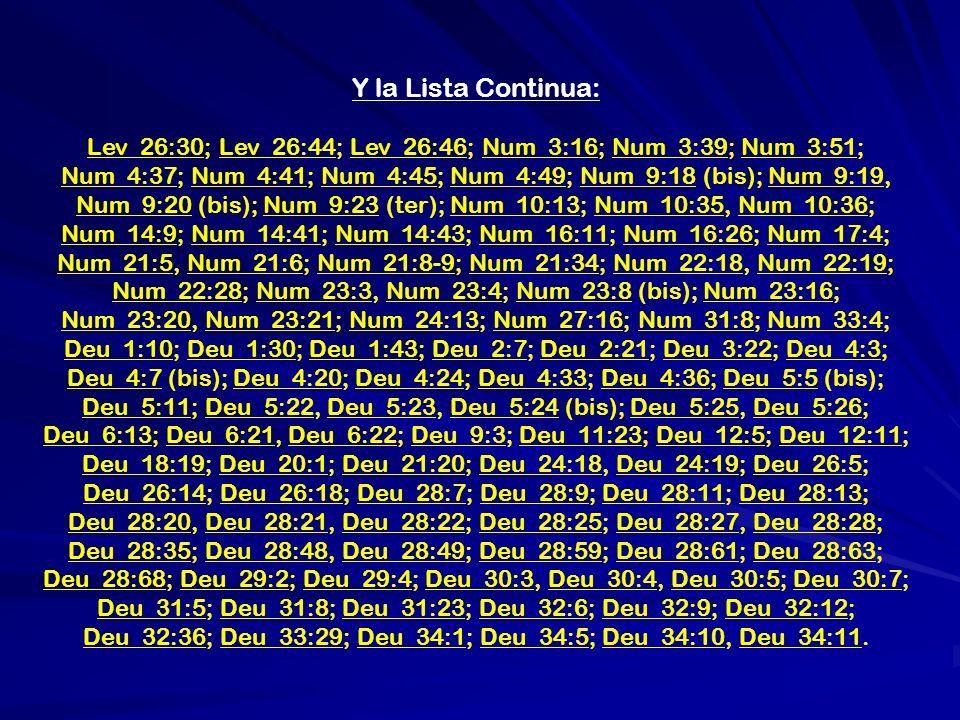 Y la Lista Continua: Lev_26:30; Lev_26:44; Lev_26:46; Num_3:16; Num_3:39; Num_3:51; Num_4:37; Num_4:41; Num_4:45; Num_4:49; Num_9:18 (bis); Num_9:19, Num_9:20 (bis); Num_9:23 (ter); Num_10:13; Num_10:35, Num_10:36; Num_14:9; Num_14:41; Num_14:43; Num_16:11; Num_16:26; Num_17:4; Num_21:5, Num_21:6; Num_21:8-9; Num_21:34; Num_22:18, Num_22:19; Num_22:28; Num_23:3, Num_23:4; Num_23:8 (bis); Num_23:16; Num_23:20, Num_23:21; Num_24:13; Num_27:16; Num_31:8; Num_33:4; Deu_1:10; Deu_1:30; Deu_1:43; Deu_2:7; Deu_2:21; Deu_3:22; Deu_4:3; Deu_4:7 (bis); Deu_4:20; Deu_4:24; Deu_4:33; Deu_4:36; Deu_5:5 (bis); Deu_5:11; Deu_5:22, Deu_5:23, Deu_5:24 (bis); Deu_5:25, Deu_5:26; Deu_6:13; Deu_6:21, Deu_6:22; Deu_9:3; Deu_11:23; Deu_12:5; Deu_12:11; Deu_18:19; Deu_20:1; Deu_21:20; Deu_24:18, Deu_24:19; Deu_26:5; Deu_26:14; Deu_26:18; Deu_28:7; Deu_28:9; Deu_28:11; Deu_28:13; Deu_28:20, Deu_28:21, Deu_28:22; Deu_28:25; Deu_28:27, Deu_28:28; Deu_28:35; Deu_28:48, Deu_28:49; Deu_28:59; Deu_28:61; Deu_28:63; Deu_28:68; Deu_29:2; Deu_29:4; Deu_30:3, Deu_30:4, Deu_30:5; Deu_30:7; Deu_31:5; Deu_31:8; Deu_31:23; Deu_32:6; Deu_32:9; Deu_32:12; Deu_32:36; Deu_33:29; Deu_34:1; Deu_34:5; Deu_34:10, Deu_34:11.