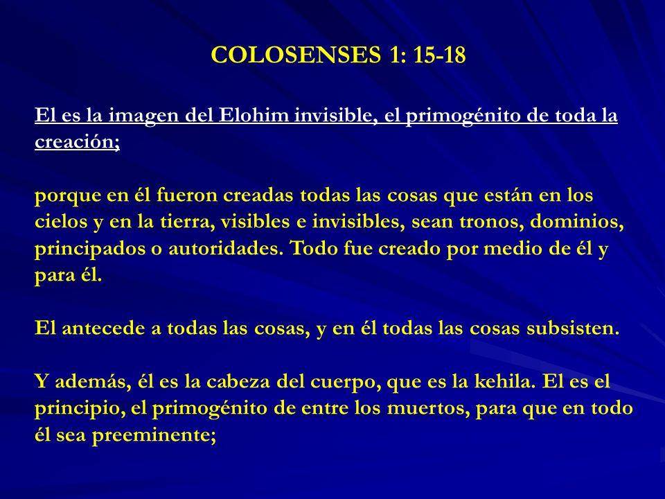 COLOSENSES 1: 15-18 El es la imagen del Elohim invisible, el primogénito de toda la creación; porque en él fueron creadas todas las cosas que están en los cielos y en la tierra, visibles e invisibles, sean tronos, dominios, principados o autoridades.