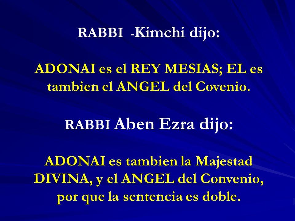 RABBI - Kimchi dijo: ADONAI es el REY MESIAS; EL es tambien el ANGEL del Covenio. RABBI Aben Ezra dijo: ADONAI es tambien la Majestad DIVINA, y el ANG