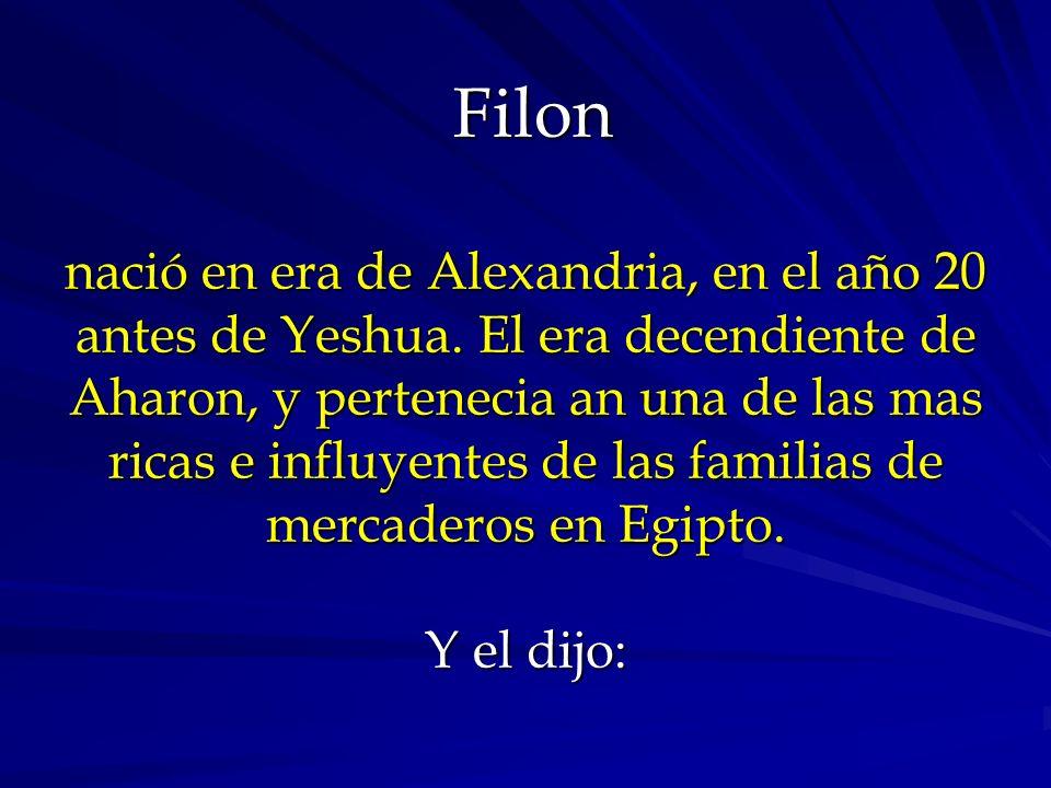 Filon nació en era de Alexandria, en el año 20 antes de Yeshua. El era decendiente de Aharon, y pertenecia an una de las mas ricas e influyentes de la