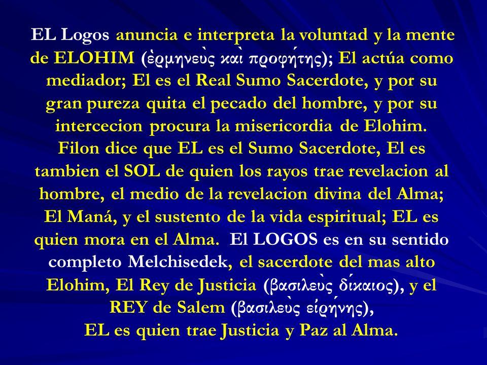 EL Logos anuncia e interpreta la voluntad y la mente de ELOHIM (ε ̔ ρμηνευ ̀ ς και ̀ προφητης); El actúa como mediador; El es el Real Sumo Sacerdote,