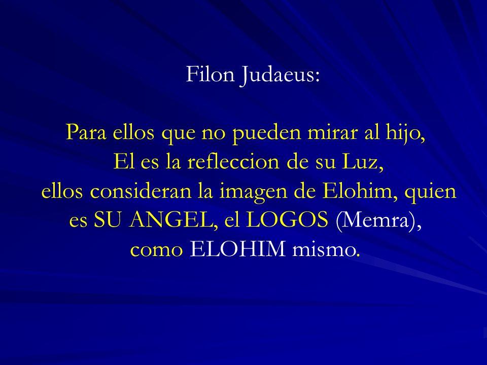Filon Judaeus: Para ellos que no pueden mirar al hijo, El es la refleccion de su Luz, ellos consideran la imagen de Elohim, quien es SU ANGEL, el LOGOS (Memra), como ELOHIM mismo.