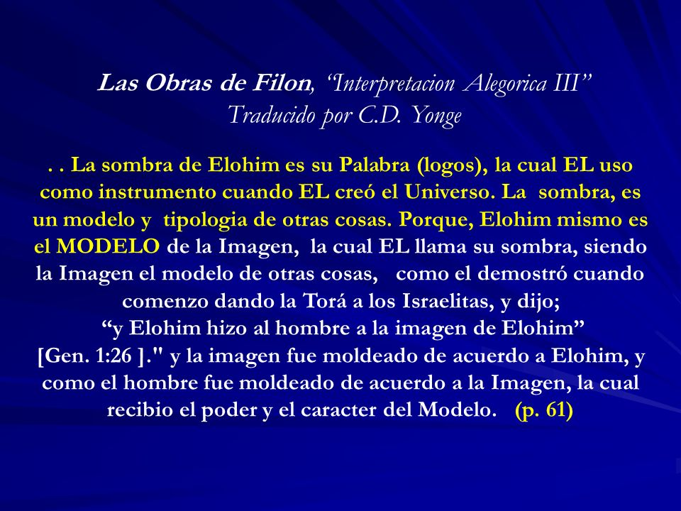 Las Obras de Filon, Interpretacion Alegorica III Traducido por C.D. Yonge.. La sombra de Elohim es su Palabra (logos), la cual EL uso como instrumento