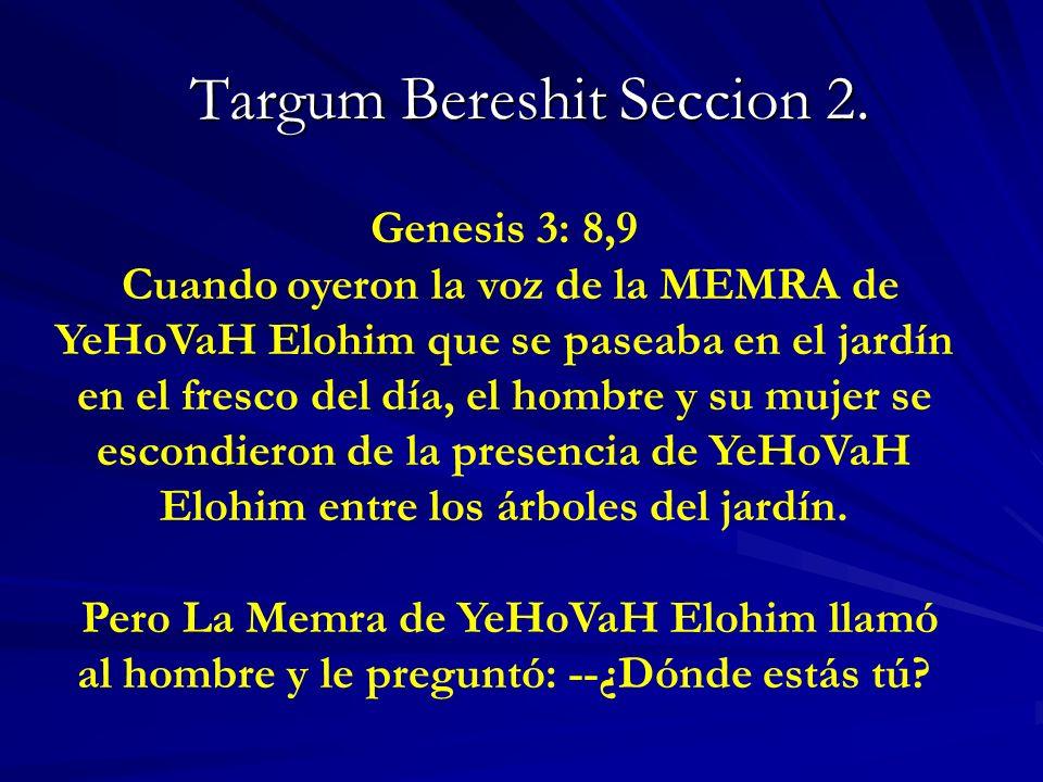 Targum Bereshit Seccion 2. Targum Bereshit Seccion 2. Genesis 3: 8,9 Cuando oyeron la voz de la MEMRA de YeHoVaH Elohim que se paseaba en el jardín en