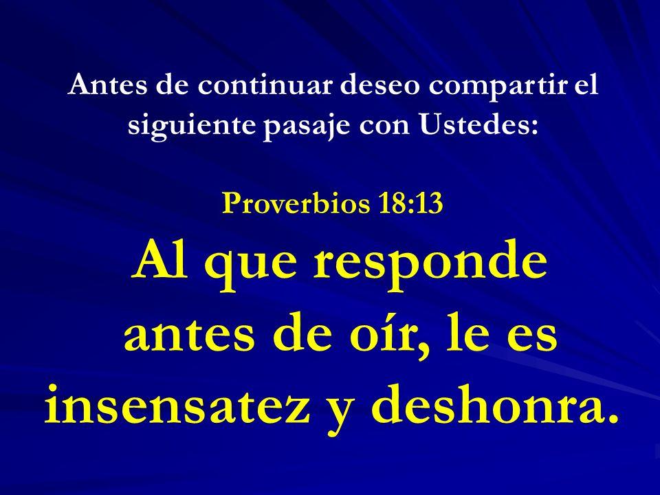 Antes de continuar deseo compartir el siguiente pasaje con Ustedes: Proverbios 18:13 Al que responde antes de oír, le es insensatez y deshonra.