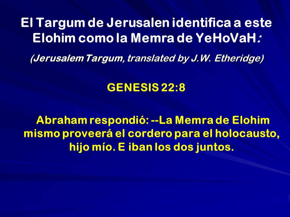 El Targum de Jerusalen identifica a este Elohim como la Memra de YeHoVaH: (Jerusalem Targum, translated by J.W.