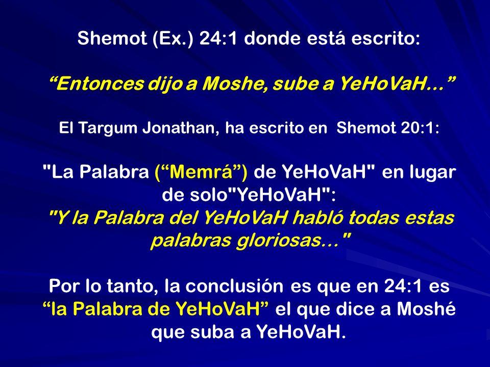 Shemot (Ex.) 24:1 donde está escrito: Entonces dijo a Moshe, sube a YeHoVaH… El Targum Jonathan, ha escrito en Shemot 20:1: La Palabra (Memrá) de YeHoVaH en lugar de solo YeHoVaH : Y la Palabra del YeHoVaH habló todas estas palabras gloriosas… Por lo tanto, la conclusión es que en 24:1 es la Palabra de YeHoVaH el que dice a Moshé que suba a YeHoVaH.