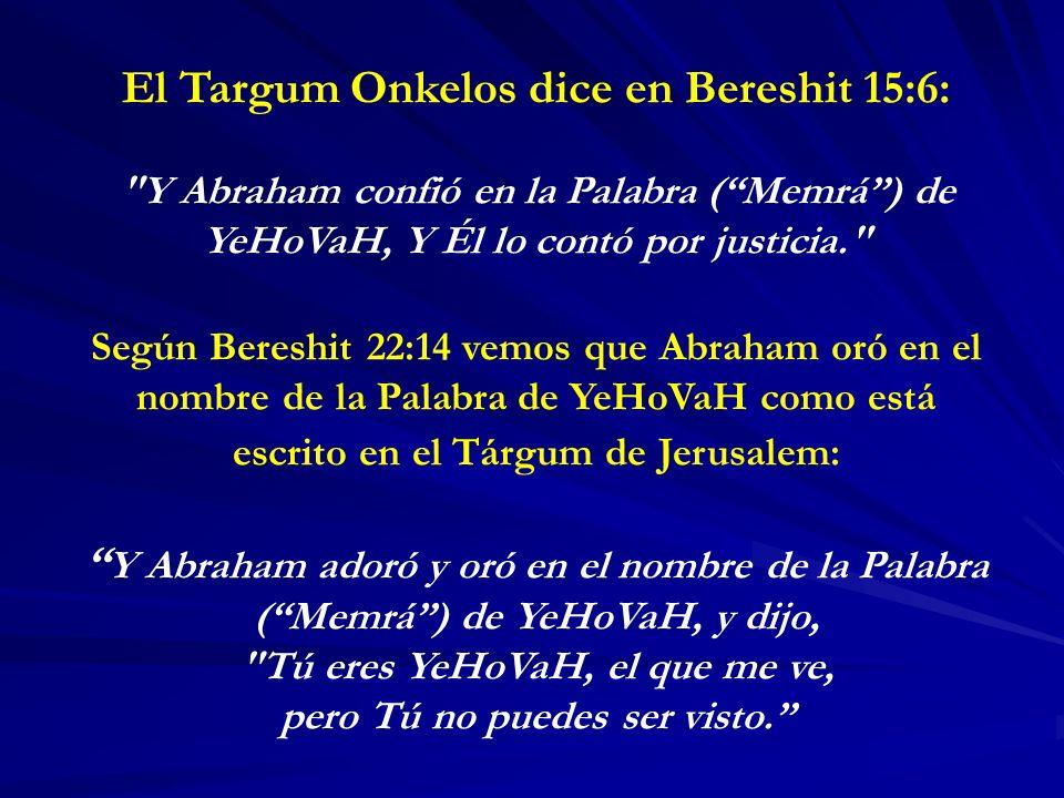 El Targum Onkelos dice en Bereshit 15:6: Y Abraham confió en la Palabra (Memrá) de YeHoVaH, Y Él lo contó por justicia. Según Bereshit 22:14 vemos que Abraham oró en el nombre de la Palabra de YeHoVaH como está escrito en el Tárgum de Jerusalem: Y Abraham adoró y oró en el nombre de la Palabra (Memrá) de YeHoVaH, y dijo, Tú eres YeHoVaH, el que me ve, pero Tú no puedes ser visto.