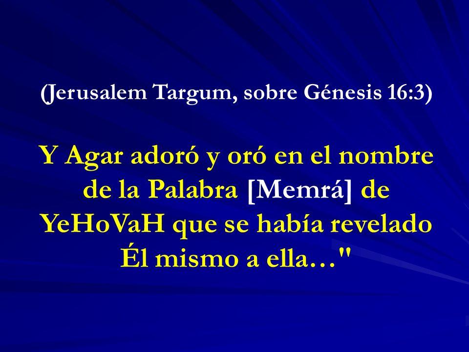 (Jerusalem Targum, sobre Génesis 16:3) Y Agar adoró y oró en el nombre de la Palabra [Memrá] de YeHoVaH que se había revelado Él mismo a ella…