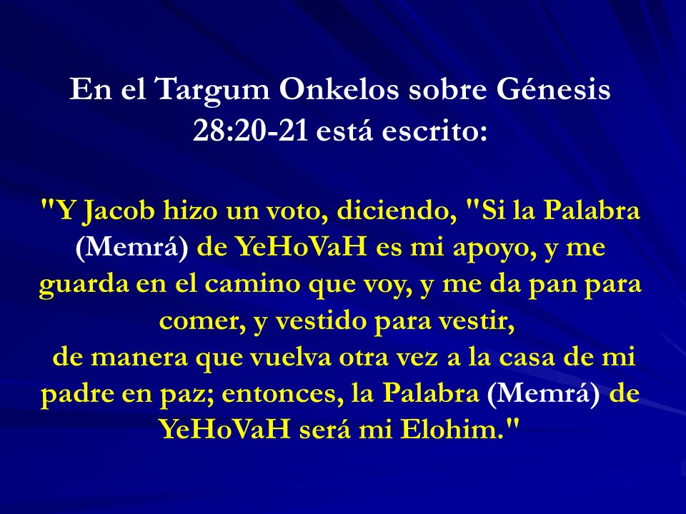 En el Targum Onkelos sobre Génesis 28:20-21 está escrito: Y Jacob hizo un voto, diciendo, Si la Palabra (Memrá) de YeHoVaH es mi apoyo, y me guarda en el camino que voy, y me da pan para comer, y vestido para vestir, de manera que vuelva otra vez a la casa de mi padre en paz; entonces, la Palabra (Memrá) de YeHoVaH será mi Elohim.