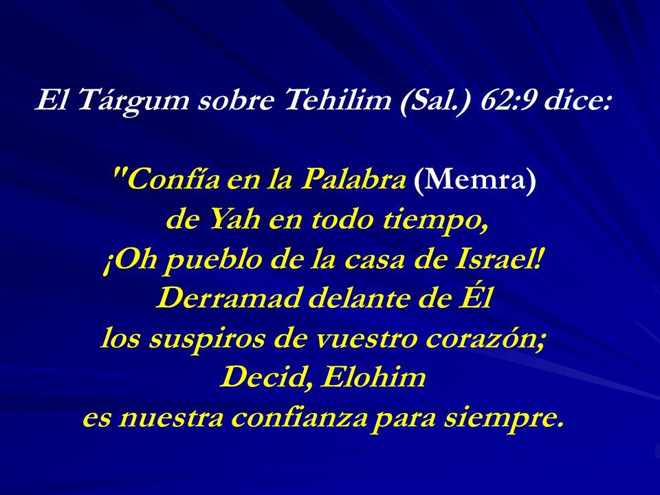 El Tárgum sobre Tehilim (Sal.) 62:9 dice: Confía en la Palabra (Memra) de Yah en todo tiempo, ¡Oh pueblo de la casa de Israel.