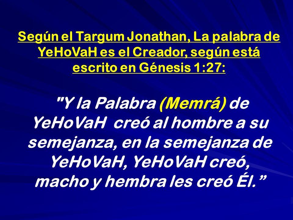 Según el Targum Jonathan, La palabra de YeHoVaH es el Creador, según está escrito en Génesis 1:27: Y la Palabra (Memrá) de YeHoVaH creó al hombre a su semejanza, en la semejanza de YeHoVaH, YeHoVaH creó, macho y hembra les creó Él.