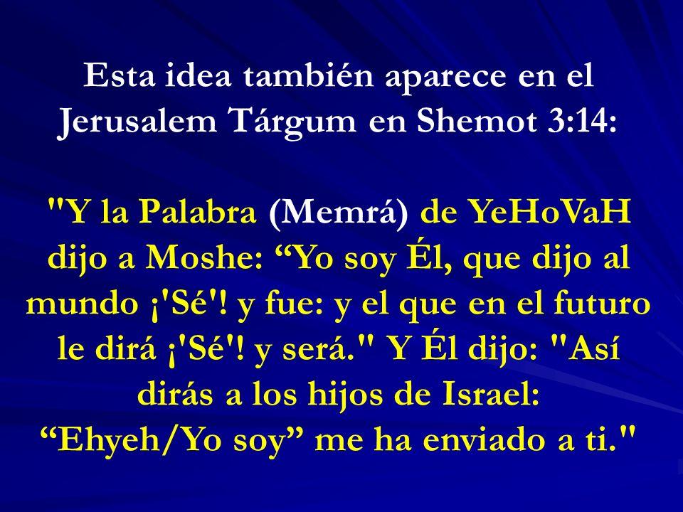 Esta idea también aparece en el Jerusalem Tárgum en Shemot 3:14: Y la Palabra (Memrá) de YeHoVaH dijo a Moshe: Yo soy Él, que dijo al mundo ¡ Sé .