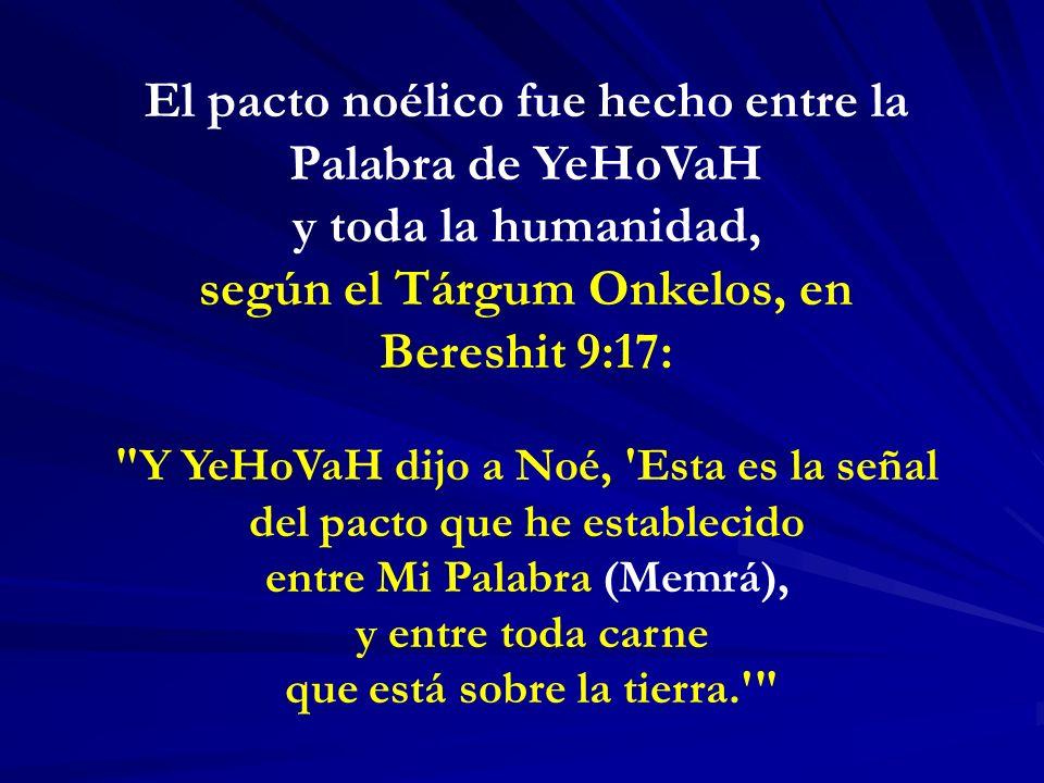 El pacto noélico fue hecho entre la Palabra de YeHoVaH y toda la humanidad, según el Tárgum Onkelos, en Bereshit 9:17: Y YeHoVaH dijo a Noé, Esta es la señal del pacto que he establecido entre Mi Palabra (Memrá), y entre toda carne que está sobre la tierra.