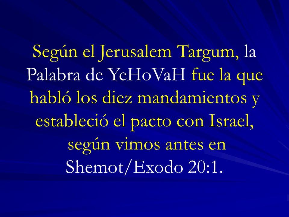 Según el Jerusalem Targum, la Palabra de YeHoVaH fue la que habló los diez mandamientos y estableció el pacto con Israel, según vimos antes en Shemot/Exodo 20:1.