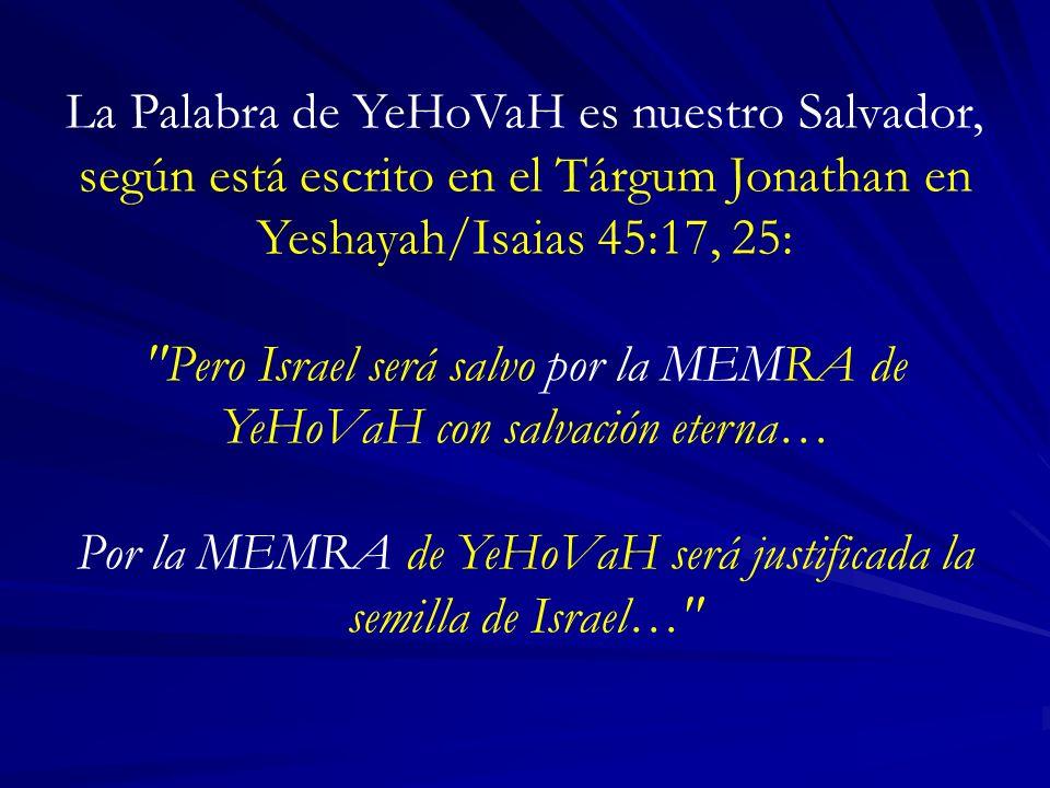La Palabra de YeHoVaH es nuestro Salvador, según está escrito en el Tárgum Jonathan en Yeshayah/Isaias 45:17, 25: Pero Israel será salvo por la MEMRA de YeHoVaH con salvación eterna… Por la MEMRA de YeHoVaH será justificada la semilla de Israel…
