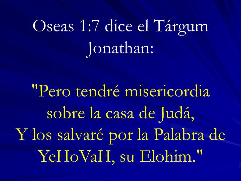 Oseas 1:7 dice el Tárgum Jonathan: Pero tendré misericordia sobre la casa de Judá, Y los salvaré por la Palabra de YeHoVaH, su Elohim.