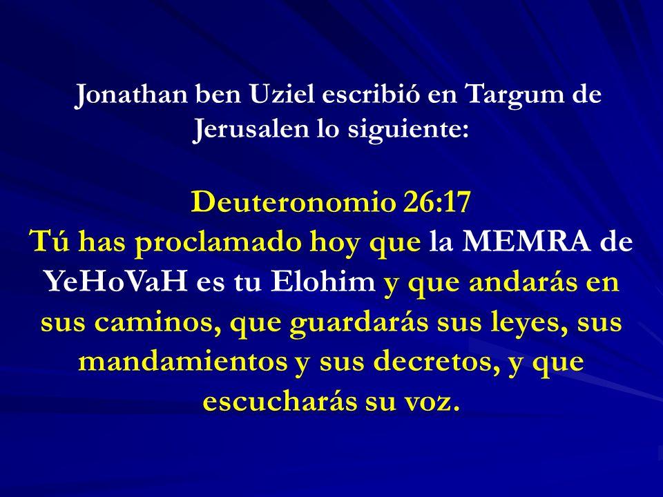 Jonathan ben Uziel escribió en Targum de Jerusalen lo siguiente: Deuteronomio 26:17 Tú has proclamado hoy que la MEMRA de YeHoVaH es tu Elohim y que andarás en sus caminos, que guardarás sus leyes, sus mandamientos y sus decretos, y que escucharás su voz.