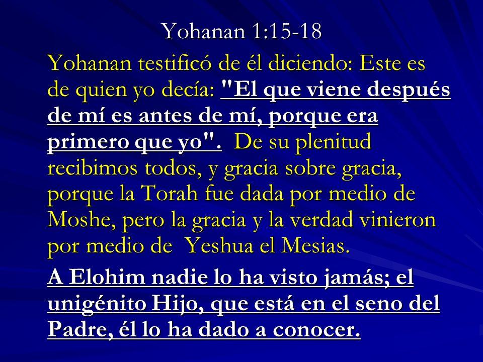 Yohanan 1:15-18 Yohanan testificó de él diciendo: Este es de quien yo decía: El que viene después de mí es antes de mí, porque era primero que yo .