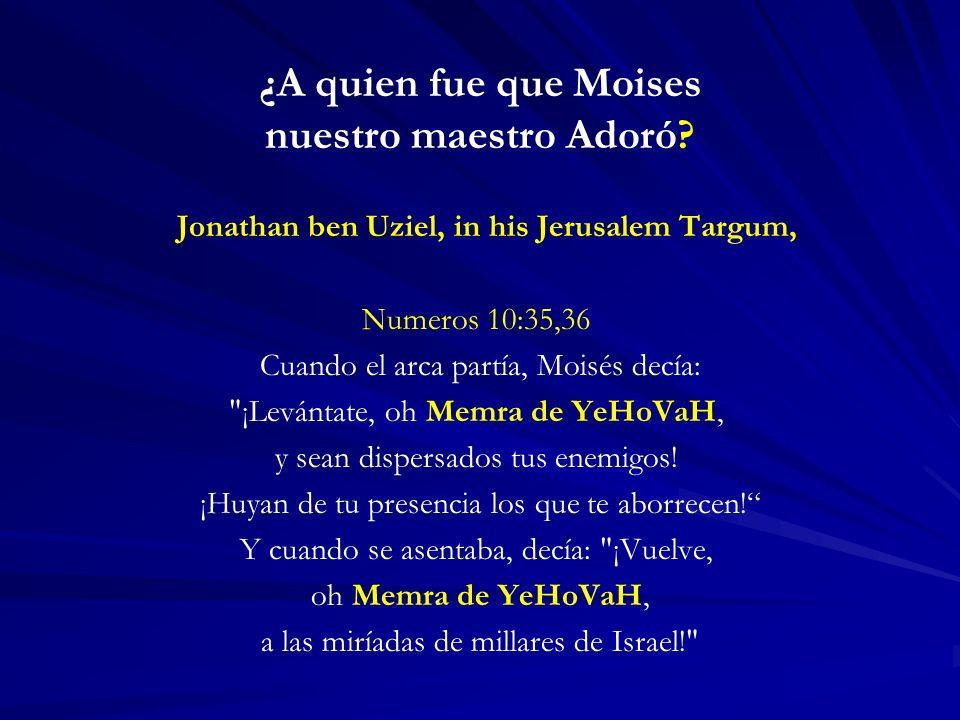 ¿A quien fue que Moises nuestro maestro Adoró? Jonathan ben Uziel, in his Jerusalem Targum, Numeros 10:35,36 Cuando el arca partía, Moisés decía: