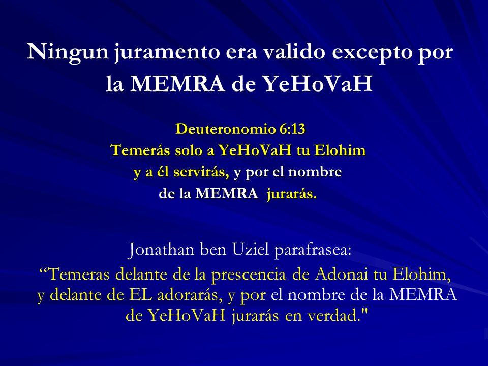 Ningun juramento era valido excepto por la MEMRA de YeHoVaH Deuteronomio 6:13 Deuteronomio 6:13 Temerás solo a YeHoVaH tu Elohim y a él servirás, y por el nombre de la MEMRA jurarás.