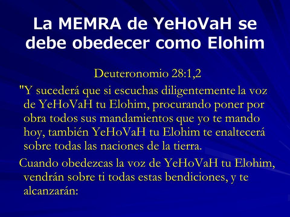 La MEMRA de YeHoVaH se debe obedecer como Elohim Deuteronomio 28:1,2 Y sucederá que si escuchas diligentemente la voz de YeHoVaH tu Elohim, procurando poner por obra todos sus mandamientos que yo te mando hoy, también YeHoVaH tu Elohim te enaltecerá sobre todas las naciones de la tierra.