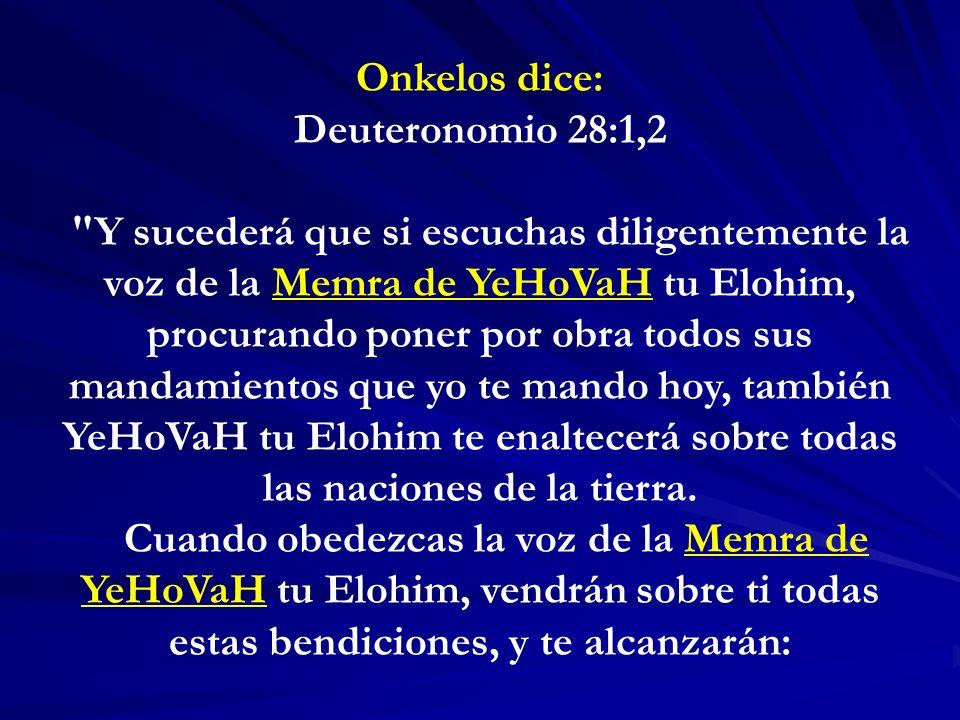 Onkelos dice: Deuteronomio 28:1,2 Y sucederá que si escuchas diligentemente la voz de la Memra de YeHoVaH tu Elohim, procurando poner por obra todos sus mandamientos que yo te mando hoy, también YeHoVaH tu Elohim te enaltecerá sobre todas las naciones de la tierra.