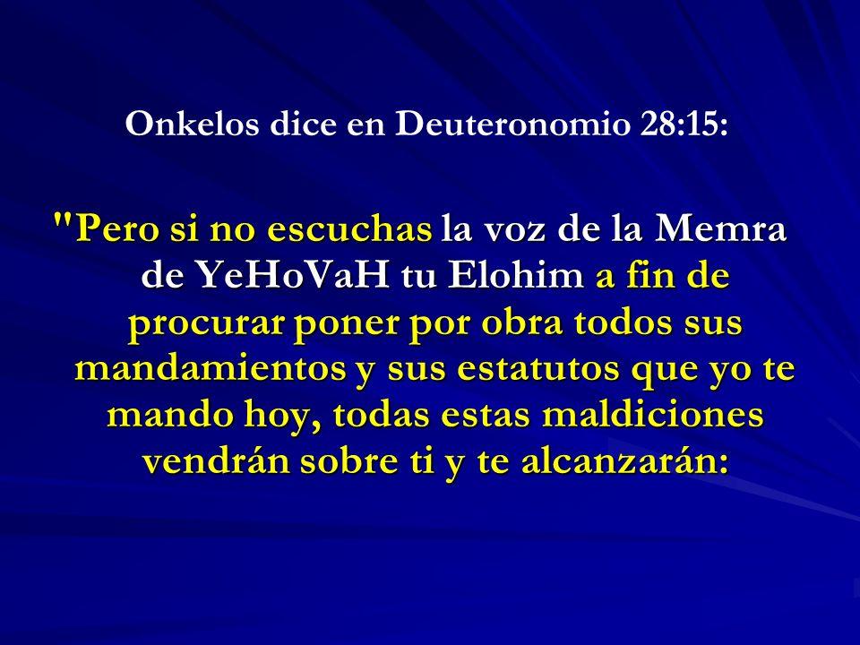 Onkelos dice en Deuteronomio 28:15: Pero si no escuchas la voz de la Memra de YeHoVaH tu Elohim a fin de procurar poner por obra todos sus mandamientos y sus estatutos que yo te mando hoy, todas estas maldiciones vendrán sobre ti y te alcanzarán: