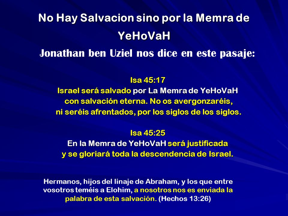 No Hay Salvacion sino por la Memra de YeHoVaH Jonathan ben Uziel nos dice en este pasaje: Isa 45:17 Israel será salvado por La Memra de YeHoVaH con sa