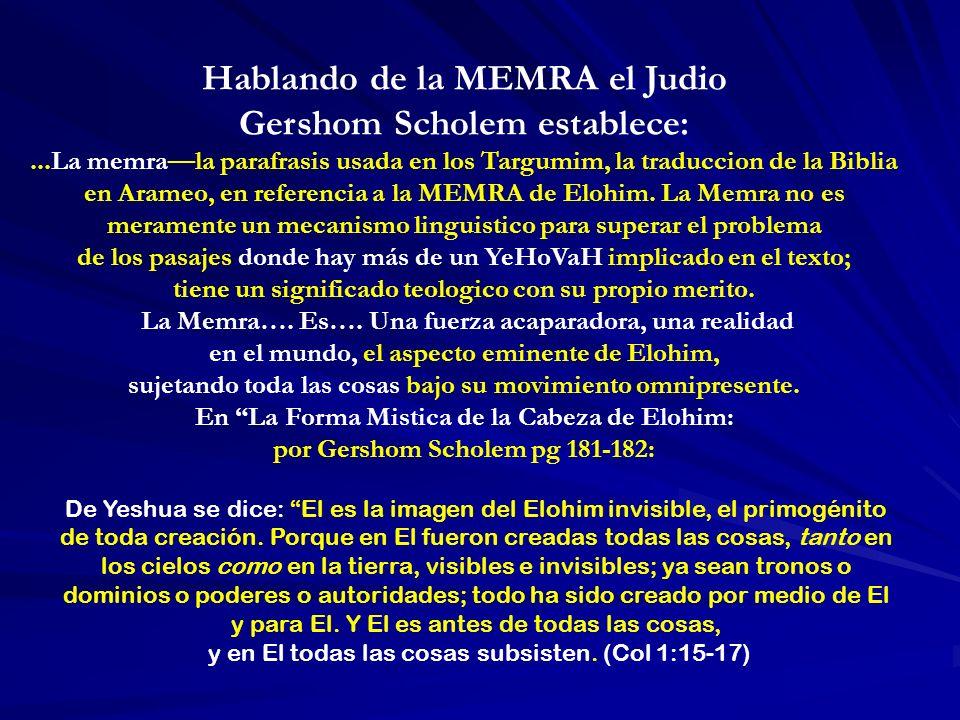 Hablando de la MEMRA el Judio Gershom Scholem establece:...La memrala parafrasis usada en los Targumim, la traduccion de la Biblia en Arameo, en referencia a la MEMRA de Elohim.