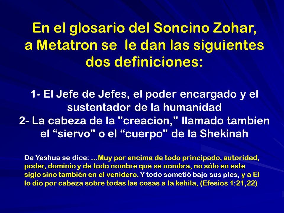 En el glosario del Soncino Zohar, a Metatron se le dan las siguientes dos definiciones: 1- El Jefe de Jefes, el poder encargado y el sustentador de la