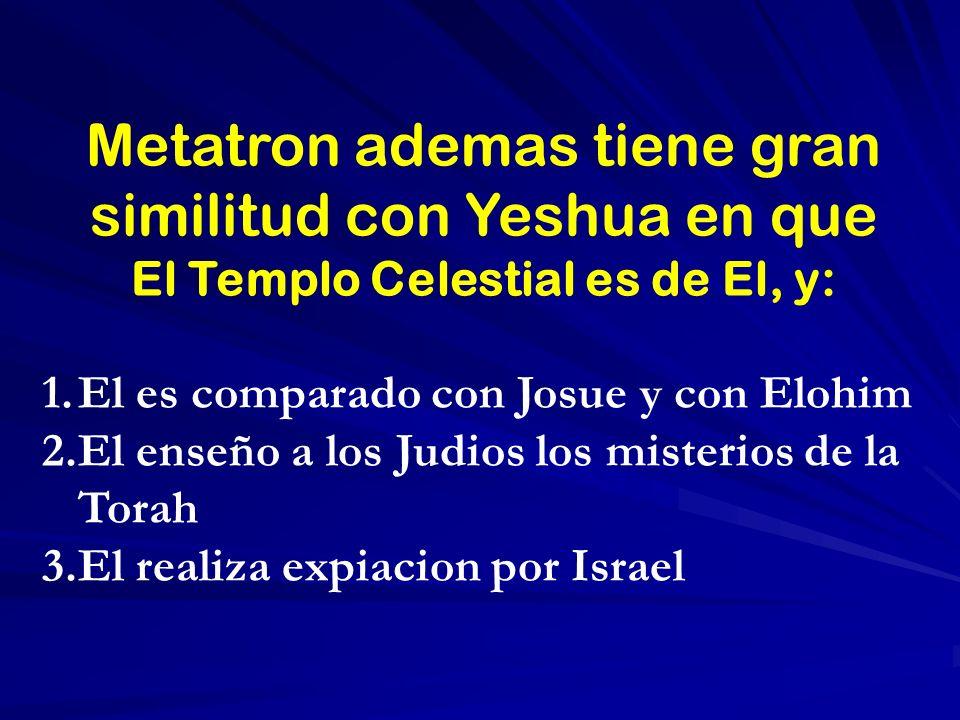 Metatron ademas tiene gran similitud con Yeshua en que El Templo Celestial es de El, y: 1.El es comparado con Josue y con Elohim 2.El enseño a los Judios los misterios de la Torah 3.El realiza expiacion por Israel