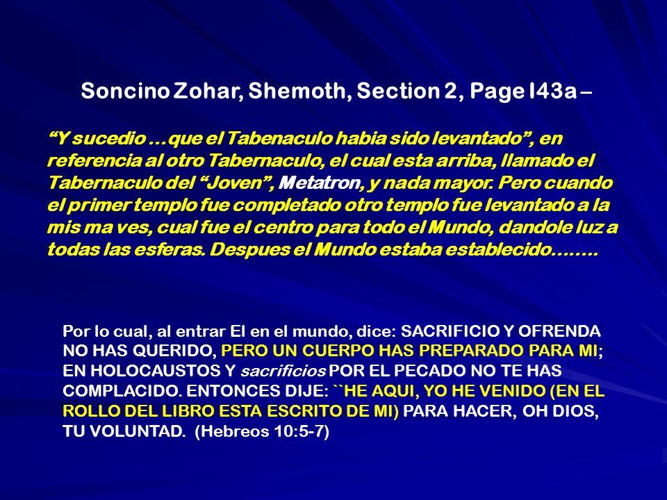 Soncino Zohar, Shemoth, Section 2, Page I43a – Y sucedio …que el Tabenaculo habia sido levantado, en referencia al otro Tabernaculo, el cual esta arriba, llamado el Tabernaculo del Joven, Metatron, y nada mayor.