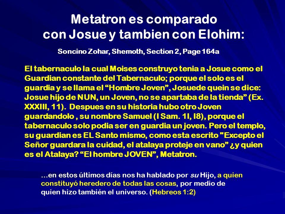 Metatron es comparado con Josue y tambien con Elohim: El tabernaculo la cual Moises construyo tenia a Josue como el Guardian constante del Tabernaculo; porque el solo es el guardia y se llama el Hombre Joven, Josuede quein se dice: Josue hijo de NUN, un Joven, no se apartaba de la tienda (Ex.