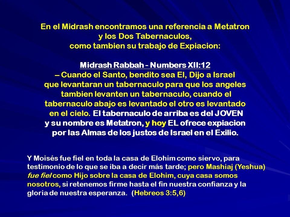 En el Midrash encontramos una referencia a Metatron y los Dos Tabernaculos, como tambien su trabajo de Expiacion: Midrash Rabbah - Numbers XII:12 – Cu