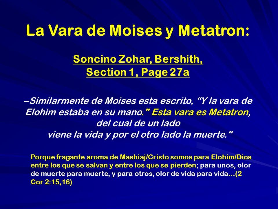 La Vara de Moises y Metatron: Soncino Zohar, Bershith, Section 1, Page 27a –Similarmente de Moises esta escrito, Y la vara de Elohim estaba en su mano. Esta vara es Metatron, del cual de un lado viene la vida y por el otro lado la muerte. Porque fragante aroma de Mashiaj/Cristo somos para Elohim/Dios entre los que se salvan y entre los que se pierden; para unos, olor de muerte para muerte, y para otros, olor de vida para vida…(2 Cor 2:15,16)