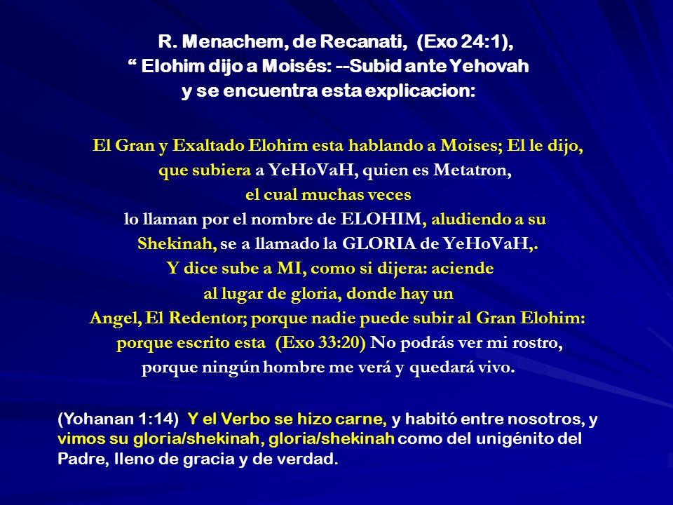 R. Menachem, de Recanati, (Exo 24:1), Elohim dijo a Moisés: --Subid ante Yehovah y se encuentra esta explicacion: El Gran y Exaltado Elohim esta habla
