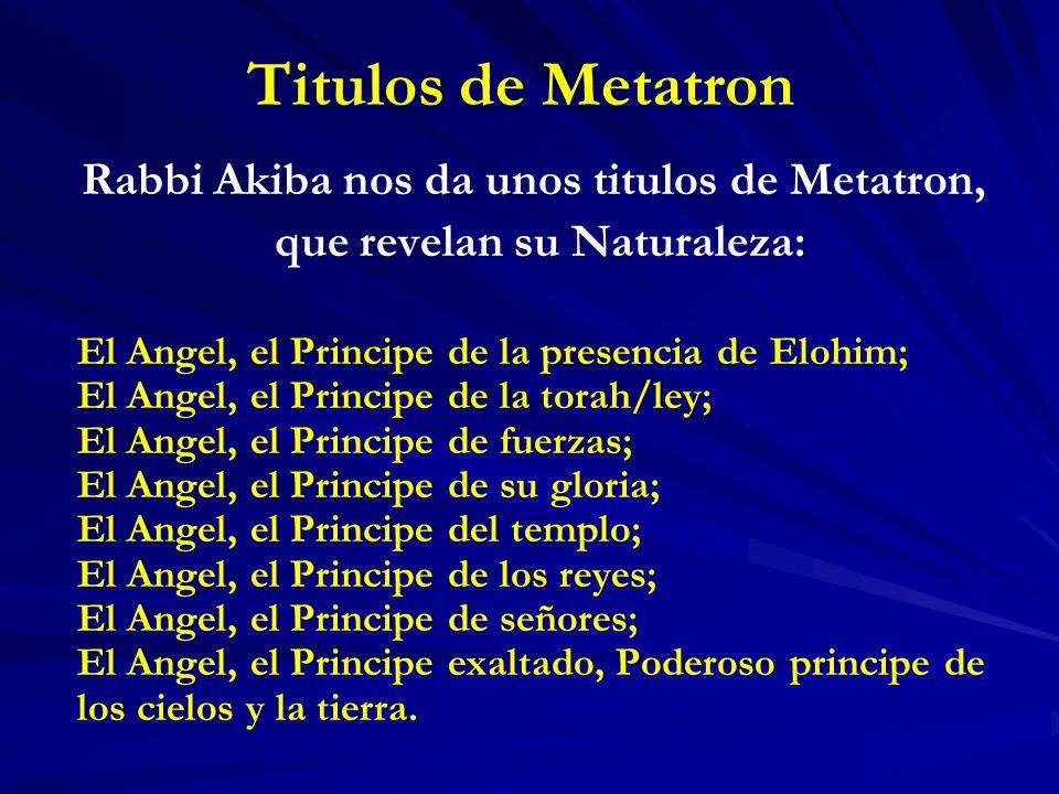 Titulos de Metatron Rabbi Akiba nos da unos titulos de Metatron, que revelan su Naturaleza: El Angel, el Principe de la presencia de Elohim; El Angel,