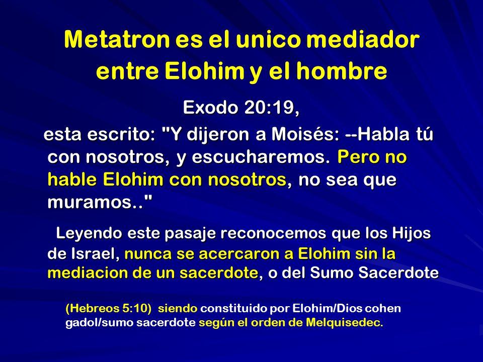 Metatron es el unico mediador entre Elohim y el hombre Exodo 20:19, esta escrito: Y dijeron a Moisés: --Habla tú con nosotros, y escucharemos.
