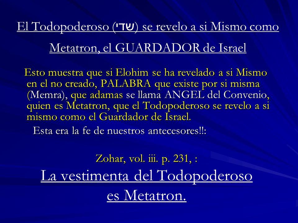 El Todopoderoso ( שדי ) se revelo a si Mismo como Metatron, el GUARDADOR de Israel Esto muestra que si Elohim se ha revelado a si Mismo en el no cread
