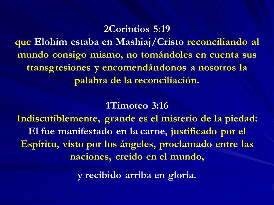 2Corintios 5:19 que Elohim estaba en Mashiaj/Cristo reconciliando al mundo consigo mismo, no tomándoles en cuenta sus transgresiones y encomendándonos a nosotros la palabra de la reconciliación.