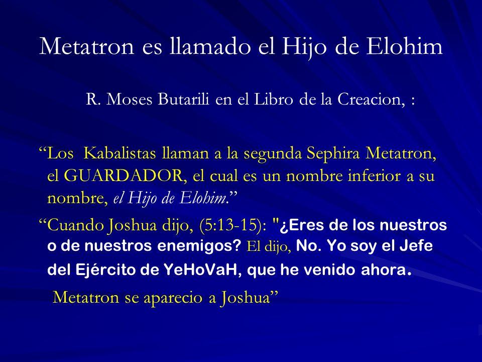 Metatron es llamado el Hijo de Elohim R. Moses Butarili en el Libro de la Creacion, : Los Kabalistas llaman a la segunda Sephira Metatron, el GUARDADO