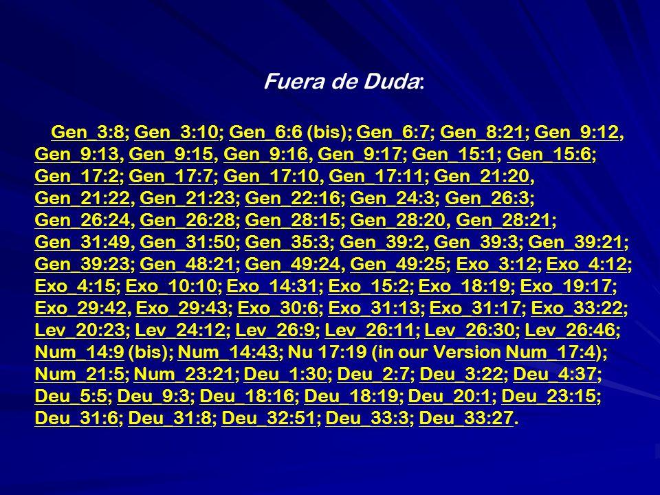 Fuera de Duda: Gen_3:8; Gen_3:10; Gen_6:6 (bis); Gen_6:7; Gen_8:21; Gen_9:12, Gen_9:13, Gen_9:15, Gen_9:16, Gen_9:17; Gen_15:1; Gen_15:6; Gen_17:2; Gen_17:7; Gen_17:10, Gen_17:11; Gen_21:20, Gen_21:22, Gen_21:23; Gen_22:16; Gen_24:3; Gen_26:3; Gen_26:24, Gen_26:28; Gen_28:15; Gen_28:20, Gen_28:21; Gen_31:49, Gen_31:50; Gen_35:3; Gen_39:2, Gen_39:3; Gen_39:21; Gen_39:23; Gen_48:21; Gen_49:24, Gen_49:25; Exo_3:12; Exo_4:12; Exo_4:15; Exo_10:10; Exo_14:31; Exo_15:2; Exo_18:19; Exo_19:17; Exo_29:42, Exo_29:43; Exo_30:6; Exo_31:13; Exo_31:17; Exo_33:22; Lev_20:23; Lev_24:12; Lev_26:9; Lev_26:11; Lev_26:30; Lev_26:46; Num_14:9 (bis); Num_14:43; Nu 17:19 (in our Version Num_17:4); Num_21:5; Num_23:21; Deu_1:30; Deu_2:7; Deu_3:22; Deu_4:37; Deu_5:5; Deu_9:3; Deu_18:16; Deu_18:19; Deu_20:1; Deu_23:15; Deu_31:6; Deu_31:8; Deu_32:51; Deu_33:3; Deu_33:27.
