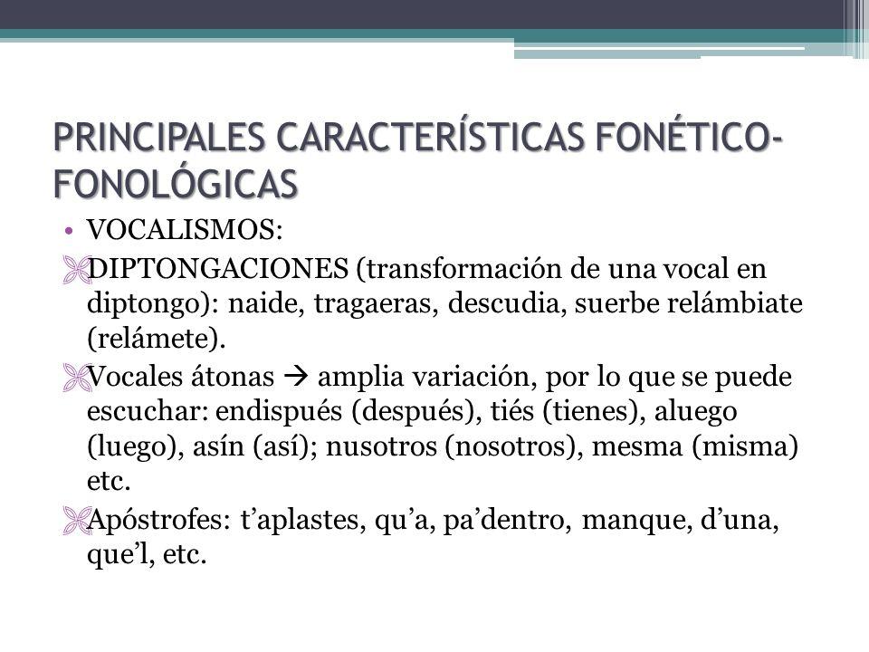 PRINCIPALES CARACTERÍSTICAS FONÉTICO- FONOLÓGICAS VOCALISMOS: DIPTONGACIONES (transformación de una vocal en diptongo): naide, tragaeras, descudia, su